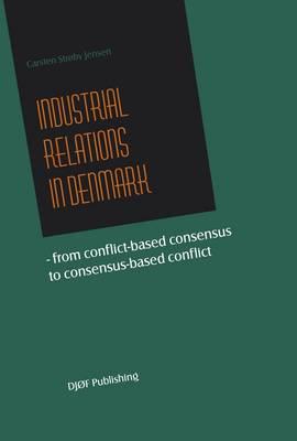 Industrial Relations in Denmark: From Conflict-based Consensus to Consensus-based Conflict (Paperback)