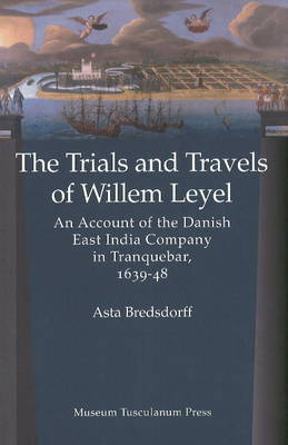 Trials & Travels of Willem Leyel: An Account of the Danish East India Company in Tranquebar, 1639-48 (Hardback)