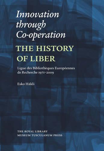 Innovation Through Co-Operation: The History of LIBER (Ligue des Bibliotheques Europeennes de Recherche) 1971-2009 (Hardback)