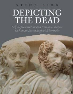 Depicting the Dead: Self-Representation and Commemoration on Roman Sarcophagi with Portraits (Hardback)