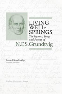 Living Wellsprings: The Hymns, Songs & Poems of N F S Grundtvig - N F S Grundtvig: Works in English Series (Hardback)