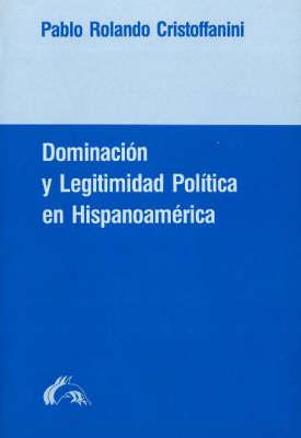 Doiminacion y Legitimidad Politica En Hispanoamerica: Un Estudio de La Historia de Las Ideas Politicas En La Experiencia Colonial y La Formacion del Estado Nacional En Chile (Paperback)