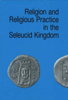 Religion & Religious Practice in the Seleucid Kingdom - Studies in Hellenistic Civilisation Series (Hardback)