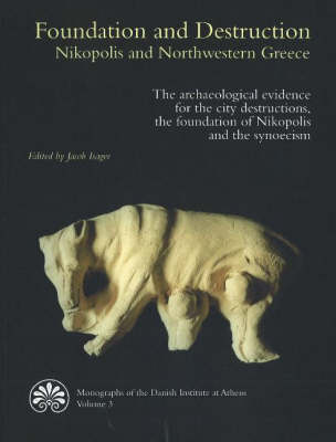 Foundation and Destruction Nikopolis and Northwestern Greece: The Archaeological Evidence for the City Destructions, the Foundation of Nikopolis and the Synoecism - Monographs of the Danish Institute at Athens S. v. 3 (Paperback)