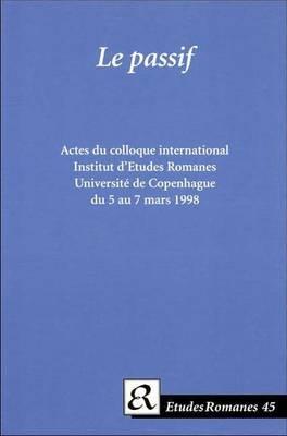 Le passif: Actes du colloque international organise par l'Institut d'Etudes Romanes de l'Universite de Copenhague, mars 1998. (Paperback)