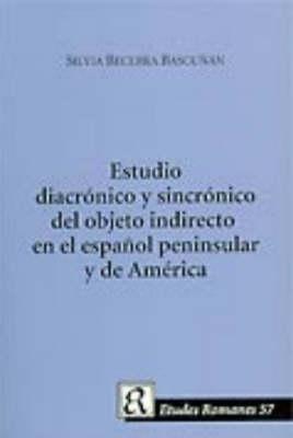 Estudio Diacronico Y Sincronico Del Objeto Indirecto En El Espanol Peninsula Y De America (Paperback)