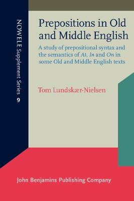 Prepositions in Old and Middle English: A study of prepositional syntax and the semantics of <i>At</i>, <i>In</i> and <i>On</i> in some Old and Middle English texts - NOWELE Supplement Series 9 (Paperback)