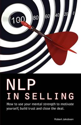 NLP in Selling. How to Use Your Mental Strength to Motivate Yourself, Build Trust and Close the Deal (Paperback)