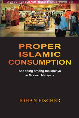 Proper Islamic Consumption: Shopping Among the Malays in Modern Malaysia - NIAS Monograph Series 113 (Hardback)