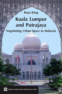 Kuala Lumpur and Putrajaya: Negotiating Urban Space in Malaysia - ASAA Southeast Asia Series (Paperback)