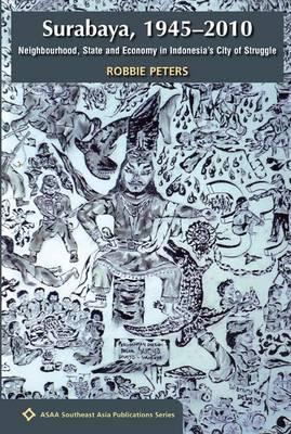 Surabaya, 1945 - 2010: Neighbourhood, State and Economy in Indonesia's City of Struggle - ASAA Southeast Asia Series (Paperback)