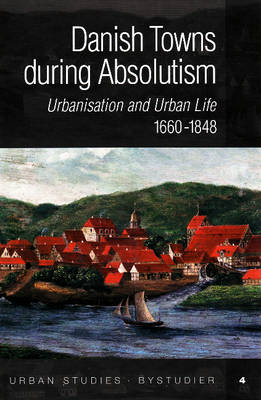 Danish Towns During Absolutism: Urbanisation and Urban Life, 1660-1848 (Hardback)