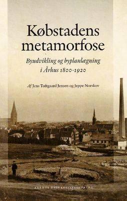 Kobstadens Metamorfose: Byudvikling Og Byplanlaegning I Arhus 1800-1920 (Hardback)