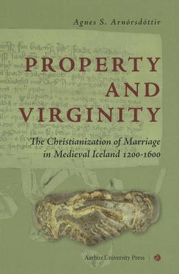 Property & Virginity: The Christianization of Marriage in Medieval Iceland 1200-1600 (Hardback)