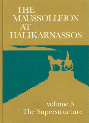 The Maussolleion at Halikarnassos: Volume 5 - Reports of the Danish Archaeological Expedition to Bodrum -- The Superstructure -- A Comparative Analysis of the Architectural, Sculptural & Literary Evidence (Hardback)