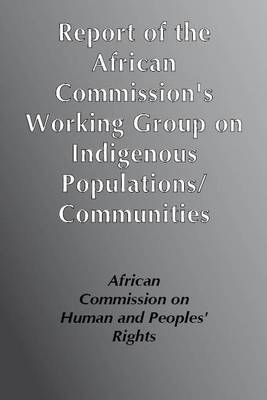 """Report of the African Commission's Working Group of Experts on Indigenous Populations / Communities: Submitted in Accordance with the """"Resolution on the Rights of Indigenous Populations/ Communities in Africa"""" (Paperback)"""