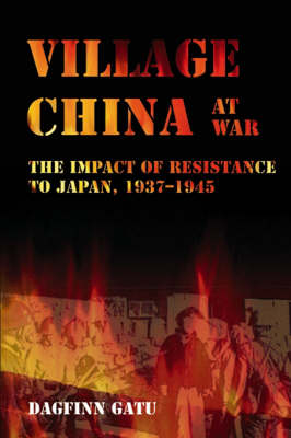 Village China at War: The Impact of Resistance to Japan, 1937-1945 - NIAS Monograph Series No. 104 (Hardback)