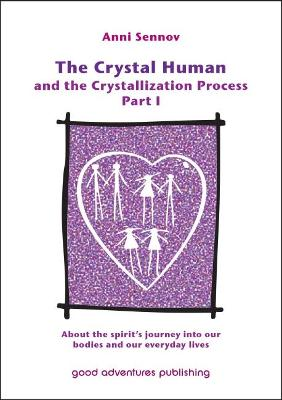 The Crystal Human and the Crystallization Process Part I: 1: About the Spirit's Journey into Our Bodies and Our Everyday Lives (Paperback)