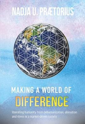 Making a World of Difference: Liberating Humanity from Dehumanization Alienation and Stress in a Market-Driven Society 2017 (Paperback)