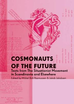 Cosmonauts Of The Future: Texts from the Situationist Movement in Scandinavia and Elsewhere (Paperback)
