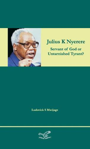 Julius K Nyerere: Servant of God or Untarnished Tyrant? (Hardback)