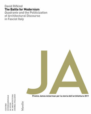 Battle for Modernism: Quadrante and the Politicization of Architectural Discourse in Fascist Italy (Paperback)