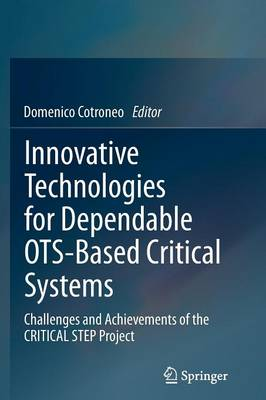 Innovative Technologies for Dependable OTS-Based Critical Systems: Challenges and Achievements of the CRITICAL STEP Project (Paperback)