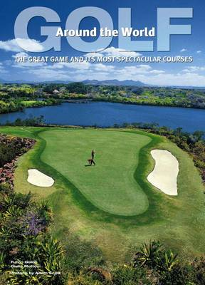 Golf Around the World: The Great Game and its Most Spectacular Courses (Hardback)