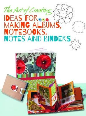 Art of Creating: Ideas for Making Albums, Notebooks, Notes and Binders (Paperback)