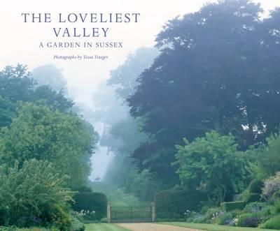 Loveliest Valley: A garden in Sussex. Photographs by Tessa Traeger (Hardback)