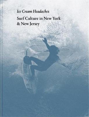 Julien Roubinet: Ice Cream Headaches: Surf Culture in New York & New Jersey (Hardback)