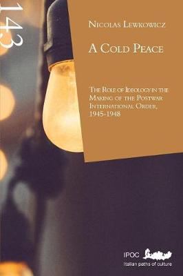 A Cold Peace: The Role of Ideology in the Making of the Postwar International Order, 1945-1948 (Paperback)