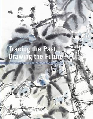 Tracing the Past Drawing the Future: Master Ink Painters in Twentieth-Century China (Hardback)