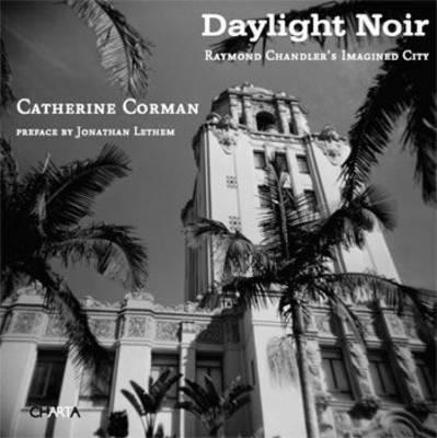 Daylight Noir: Raymond Chandler's Imagined City (Paperback)