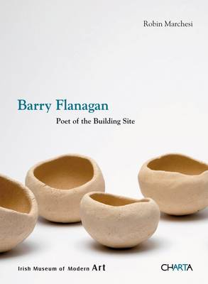 Barry Flanagan: Poet of the Building Site (Paperback)