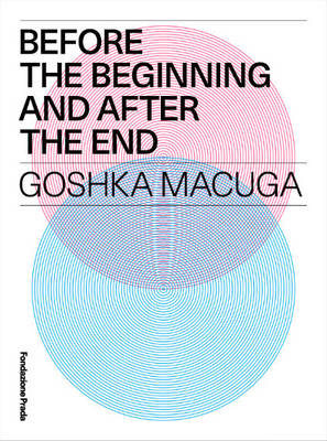 Goshka Macuga - Before the Beginning and After the End (Hardback)