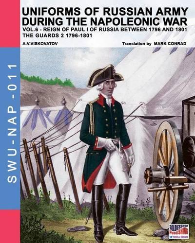 Uniforms of Russian army during the Napoleonic war vol.6: Guards 2 1796-1801 - Soldiers Weapons & Uniforms Nap 11 (Paperback)
