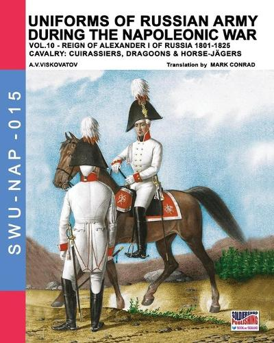 Uniforms of Russian army during the Napoleonic war vol.10: Cavalry: Cuirassiers, Dragoons & Horse-Jagers (Paperback)