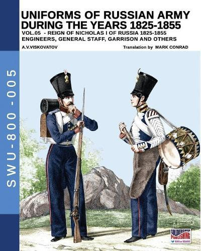 Uniforms of Russian Army During the Years 1825-1855 Vol. 05: Engineers, General Staff, Garrison and Others - Soldiers, Weapons & Uniforms 800 5 (Paperback)