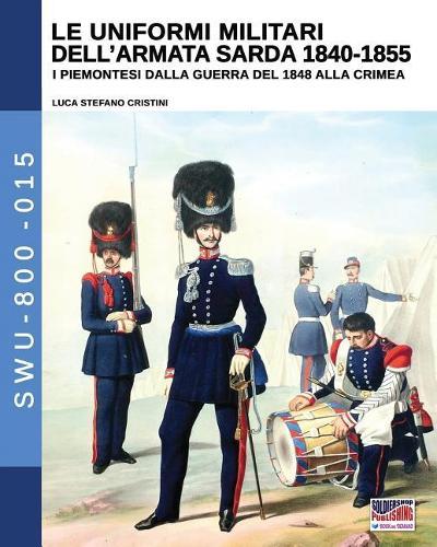 Le Uniformi Militari Dell'armata Sarda 1840-1855: I Piemontesi Dalla Guerra del 1848 Alla Crimea - Soldiers, Weapons & Uniforms 800 15 (Paperback)