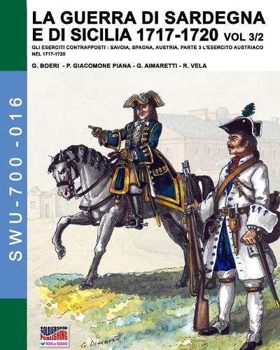 La guerra di Sardegna e di Sicilia 1717-1720 vol. 3/2: Gli eserciti contrapposti: Savoia, Spagna, Austria. Parte 3 L'esercito austriaco nel 1717-1720 - Soldiers, Weapons & Uniforms 700 16 (Paperback)