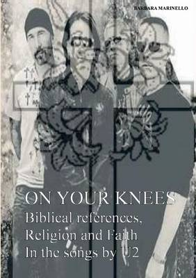 On Your Knees. Biblical References, Religion and Faith in the Songs by U2 (Paperback)