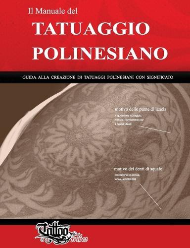 Il Manuale del Tatuaggio Polinesiano: Guida Alla Creazione Di Tatuaggi Polinesiani Con Significato - Polynesian Tattoos 1 (Paperback)