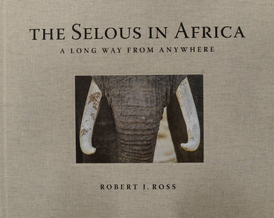 The Selous in Africa: A Long Way from Anywhere (Hardback)