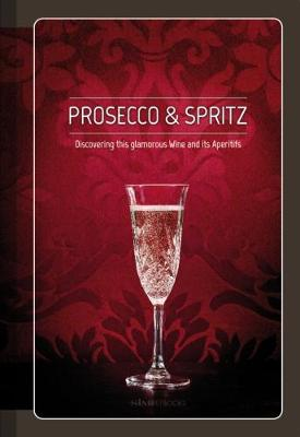 Prosecco & Spritz: Discovering This Glamorous Wine and Its Aperitifs (Hardback)