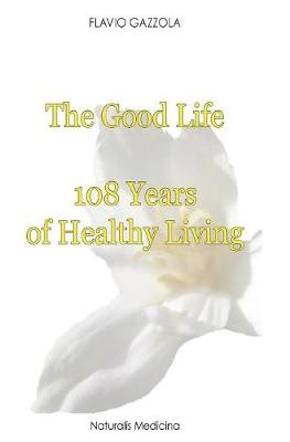 The Good Life: 108 Years of Healthy Living - Natural Return to Health (Hardback)