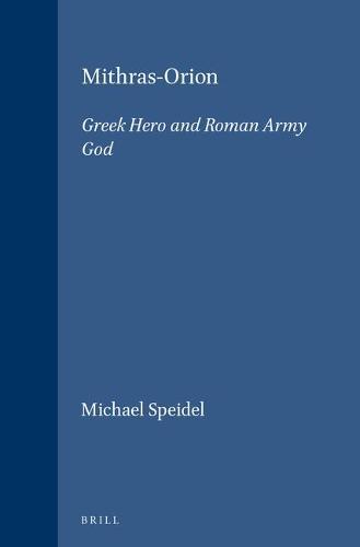 Mithras-Orion: Greek Hero and Roman Army God - Etudes preliminaires aux religions orientales dans l'Empire romain 81 (Paperback)