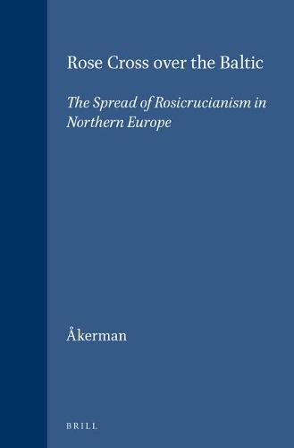 Rose Cross over the Baltic: The Spread of Rosicrucianism in Northern Europe - Brill's Studies in Intellectual History 87 (Hardback)