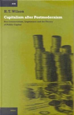 Capitalism after Postmodernism: Neo-conservatism, Legitimacy and the Theory of Public Capital - International Comparative Social Studies 5 (Hardback)