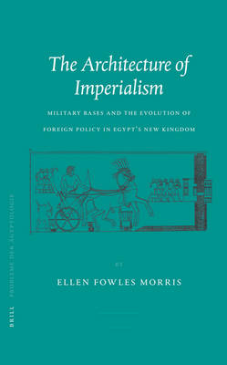 The Architecture of Imperialism: Military Bases and the Evolution of Foreign Policy in Egypt's New Kingdom - Probleme der AEgyptologie 22 (Hardback)